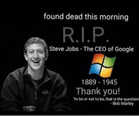 steve: found dead this morning  Steve Jobs The CEO of Google  1889 1945  Thank you!  to be or not to be, that is the question  Bob Marley