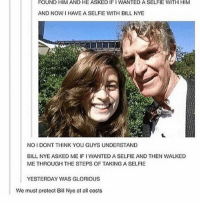 Bill Nye, Goals, and Life: FOUND HIM AND HE ASKED IFI WANTED A SELFIE WITH HIM  AND NOW I HAVE A SELFIE WITH BILL NYE  NOIDONT THINK YOU GUYS UNDERSTAND  BILL NYE ASKED ME IFI WANTED A SELFIE AND THEN WALKED  METHROUGH THE STEPS OF TAKING A SELFIE  YESTERDAY WAS GLORIOUS  We must protect Bill Nye at all costs Life goals:  Get a selfie with Bill Nye https://t.co/zvZ0Rx4wus