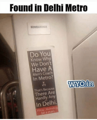 Memes, Metro, and Be a Man: Found in Delhi Metro  BOMBARDIER  Do You  Know Why  We Don't  Have A  Men's Coach  In Metro?  WYOin  Because  There Are  Hardly Any  In Delhi  be a man Delhi valo kya ho raha hai yeah😑 indianshit