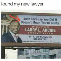 Lawyer, Memes, and Mean: found my new lawyer  Just Because You Did It  Doesn't Mean You're Guilty.  LARRY L ARCHIE  ATTORNEY AT LAW  326285.7202 Just because you didn't, don't mean you innocent hmu lawyer on the low