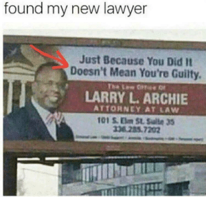 Got this guy on retainer by tha_ItalianStallion FOLLOW HERE 4 MORE MEMES.: found my new lawyer  Just Because You Did It  Doesn't Mean You're Guilty.  The Lw ffe  LARRY L. ARCHIE  ATTORNEY AT LAW  101 S.Elm St. Sulte 35  33.285.7202 Got this guy on retainer by tha_ItalianStallion FOLLOW HERE 4 MORE MEMES.