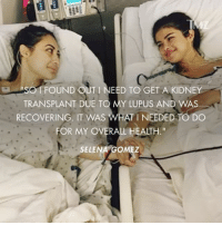 "Best Friend, Memes, and Selena Gomez: FOUND OUT I NEED TO GET A KIDNEY  TRANSPLANT DUE TO MY LUPUS AND WAS  RECOVERING. IT WAS WHAT I NEEDED TO DO  FOR MY OVERALL HEALTH.""  SELENA GOMEZ Selena Gomez underwent a kidney transplant this summer and the donor was her best friend. selenagomez tmz"
