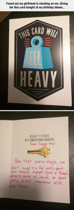 Birthday, Cheating, and Tumblr: Found out my girlfriend is cheating on me. Giving  her this card tonight at my birthday dinner.  CARO  HEAVY  BECAUSE IT'S PACKED  Your house key.  Now thart youtre single, you  don't need t-。TR1 qui tydrut  your sexually charged 书rts'y/ Michael,  going on dates w Jared, ar apovt  geting dinks tomarrow with  Heidi Derek epicjohndoe:  My Girlfriend Is Cheating On Me
