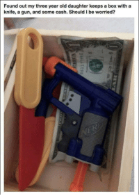Old, Gun, and Box: Found out my three year old daughter keeps a box with a  knife, a gun, and some cash. Should I be worried? Smart kid