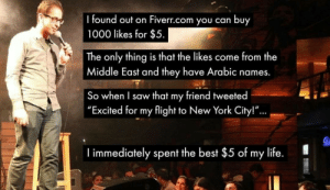 "Life, New York, and Saw: found out on Fiverr.com you can buy  1000 likes for $5  The only thing is that the likes come from the  Middle East and they have Arabic names.  So when I saw that my friend tweeted  ""Excited for my flight to New York City!""  ...  I immediately spent the best $5 of my life."