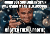 Love, Spain, and Com: FOUND  OUT  SOMEONE  IN  SPAIN  WAS USING MY NETFLIK ACCOUNT  CREATED THEMA PROFILE  imgflip.com Just trying to spread the love.