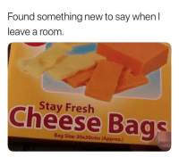 Found something new to say when l  leave a room  Stay Fresh  Cheese Bags  Bag Size: 20x30cms (Approx.) Stay fresh, my cheese bags (@funny) memesapp