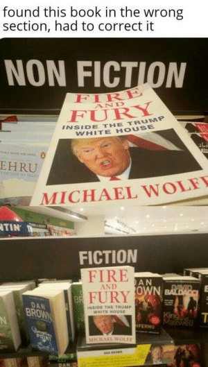 Fire, White House, and Book: found this book in the wrong  section, had to correct it  NON FICTION  IRE  FURY  AND  INSIDE THE TRUMP  WHITE HOUSE  ไม่  EHRU  MICHAEL WOLEY  TIN  FICTION  FIRE  -AND  A N  0  DAN  BROWN  INSIDE THE TRuMP  WHITE HOUSE  FERNO  MICHAEL WOLF  DAN found this book in the wrong section, had to correct it
