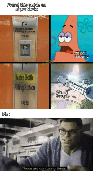 Meme, Reddit, and Water: Found this inside an  airport boiz  Joit  Water Bottle  Filling Station  PRESS  Airport  Security  Water Bottle  tf have you brought  upon this cursed land  Filing Station  Airport  Security  PRESS  Me:  These are confusing times A non-Area 51 meme boiz