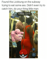 Ass, Funny, and Subway: Found this Lickitung on the subway  trying to eat some ass. Didn't even try to  catch him, do your thing little man  AR GO  Lickitung CP??? Lmaoooo bruhh (@masipopal)