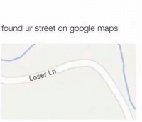 Google, Memes, and Google Maps: found ur street on google maps  Loser Ln Tag that foo 😬