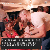 Tim Tebow continues to make an impact off the field: FOUNDATION  TIM TE BOW JUST GA VE 7 5. O O O  KIDS WITH SPECIAL NEEDS  AN UNFORGETTABLE NIGHT Tim Tebow continues to make an impact off the field