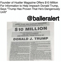 "College, Donald Trump, and Empire: Founder of Hustler Magazine Offers $10 Million  For Information to Help Impeach Donald Trump,  Says ""Trump Has Proven That He's Dangerously  Unfit""  9  @balleralert  LARRY FLYNT AND HUSTLER MAGAZINE  ANNOUNCE A CASH OFFER OF UP TO  5  $10 MILLION  FOR INFORMATION LEADING TO  THE IMPEACHMENT  AND REMOVAL FROM OFFICE OF  DONALD J. TRUMP  strike many as tion, and obstruction of jusoice in the firing of FBI Director  tion, and obstruction  The atlempt to impeach Donald Trump wil  te with his racial dog-whistiing  and unconscionable defense of the KKK and neo-Nazis after  election But thore is a stroing case to be made that the last 2. Inciting violent clv stri  election was egitimate in many ways-and that after nine  tunultluous months in office, Trump has proven he's dan- the Charlotesville rlots.  perounty unfit to exercise the extreme power accrued by our 3 Compromising  new ""unitary executive.  massive conticts-of-interest global business empire.  After losing the popular vote, Trump was installed only by Telling hundreds of bald-faced lies, and complete igno-  the quirks of our antiquated Electoral College, enacted as rance of world aftairs  count slaves as three-firths of a citizen, even though they sons to high office.  a concession to lower-population slove states allowed to 5. Gross nepotizm and appointment of unqualified per-  couldnT vote-a real anachronism today in a mutiutual . Sabotaging the 19G-nation Paris accords to save the  society t struggling for racial equity and tolarance. The planet from future climate cataclysm. If that is not at least  principle,  amisdemoanos, the term is meaningless.  apocalypse strikes, Trump might trigger a nuclear world  Electoral Colege violates the ""one man, one vote  valuing Wyoming voters, for instance, at 3.6 times more But most worrisome is that, long betore clirnate-change  than Calitornia voters.  It was also designed as a frewall against an unstable wac His foreign policy decisions have been marked not by  demagogue. Alexander Hamilton hoped that electors would sober reflection, but thin-skinned emotion and erratic, il  prevent a Prealdent ""with talents for low intrigue, and the edvised tweets, often at odds with established policy. In a  ittle arts of popularity a man ""not in an eminent degree meeting with a foreign policy consultant before his election,  endowed with the requisite quaifications, or one who al Trump inquired three times as to why the U.S. can't use nu-  lowed ""Toreign powers to gain an improper ascendant in clear weapons. Given his impulsive blustering and megalo-  our councils-in other words, a man exactly like Donald mania (actually equating himselt to Lincoln), this is truly  Trump, Ironically, the Electoral College backfired in 2016,  horrifying Founder of Hustler Magazine Offers $10 Million For Information to Help Impeach Donald Trump, Says ""Trump Has Proven That He's Dangerously Unfit"" - blogged by @MsJennyb ⠀⠀⠀⠀⠀⠀⠀ ⠀⠀⠀⠀⠀⠀⠀ Hustler Magazine founder LarryFlynt is willing to spend a pretty penny on the impeachment of Donald Trump. ⠀⠀⠀⠀⠀⠀⠀ ⠀⠀⠀⠀⠀⠀⠀ Yesterday, Fox Business anchor Liz Claman, tweeted a photo of an ad that offered $10 million for information leading to the impeachment and removal from office of Donald Trump. Although, the headline named Larry Flynt and Hustler Magazine as the financiers, it wasn't confirmed until Flynt retweeted the photo on his own account. ⠀⠀⠀⠀⠀⠀⠀ ⠀⠀⠀⠀⠀⠀⠀ In the ad, Flynt said that ""after nine tumultuous month in office, Trump has proven that he's dangerously unfit to exercise the extreme power accrued by our new 'unitary executive,"" adding that the presidency is ""illegitimate."" ⠀⠀⠀⠀⠀⠀⠀ ⠀⠀⠀⠀⠀⠀⠀ He then goes on to detail the long list of Trump's questionable acts from the firing of James Comey to his failure to denounce white supremacist, and his ""hundreds of bald-faced lies."" In the ad, he also says Trump's ""worrisome"" ability to ""trigger a nuclear world war"" is one of the more ""horrifying"" reasons that he needs to get the boot. ⠀⠀⠀⠀⠀⠀⠀ ⠀⠀⠀⠀⠀⠀⠀ ""Impeachment would be a messy, contentious affair, but the alternative –three more years of destabilizing dysfunction – is worse,"" he wrote. ""Both good Democrats and good Republicans who put country over party did it before with Watergate."" ⠀⠀⠀⠀⠀⠀⠀ ⠀⠀⠀⠀⠀⠀⠀ But, he says he still needs ""unimpeachable evidence,"" adding that ""we need to flush everything out into the open,"" to get Trump out of office. ⠀⠀⠀⠀⠀⠀⠀ ⠀⠀⠀⠀⠀⠀⠀ However, this is not the first time Flynt has offered up his own money to bring things to the light. In October of 2016, he offered $1 million for evidence of Trump ""engaging in illegal activity or acting in a sexually demeaning or derogatory manner."" Back in 1998, he offered $1 million and again in 2007 for ""documented evidence of illicit sexual liaisons with a prominent member of public office,"" against BillClinton."