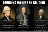 "The Atheist Factor: FOUNDING FATHERS ON RELIGION  Benjamin A in  George Washington  Thomas Jefferson  3rd US President  1st US President  ""Christianity is the most  Lighthouses are more  ""The government of  perverted system that  useful than churches.""  The United States is not,  in any sense, founded  ever shown on  man.""  The Atheist factor  on the Christian religion. The Atheist Factor"