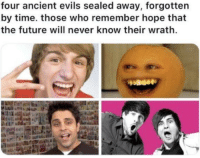 "Future, Tumblr, and Blog: four ancient evils sealed away, forgotten  by time. those who remember hope that  the future will never know their wrath. <p><a href=""http://memehumor.net/post/171602237343/kids-i-hope-you-dont-find-them"" class=""tumblr_blog"">memehumor</a>:</p>  <blockquote><p>Kids I hope you don't find them</p></blockquote>"