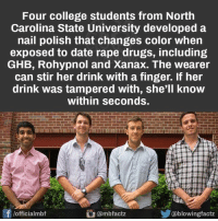 Kudos Men <3 WOW: Four college students from North  Carolina State University developed a  nail polish that changes color when  exposed to date rape drugs, including  GHB, Rohypnol and Xanax. The wearer  can stir her drink with a finger. If her  drink was tampered with, she'll know  Within Seconds.  f officialmbf  owingfac Kudos Men <3 WOW