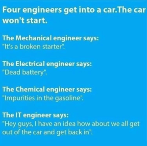 "Just turn it on and off again!: Four engineers get into a car.The car  won't start.  The Mechanical engineer says:  ""It's a broken starter"".  The Electrical engineer says:  ""Dead battery"".  The Chemical engineer says:  ""Impurities in the gasoline"".  The IT engineer says:  ""Hey guys, I have an idea how about we all get  out of the car and get back in"". Just turn it on and off again!"