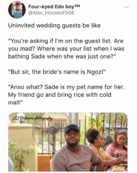 "Be Like, Memes, and Wedding: Four-eyed Edo boyTM  @Alex_Houseof308  Uninvited wedding quests be like  ""You're asking if l'm on the guest list. Are  you mad? Where was your list when I was  bathing Sade when she was just one?""  ""But sir, the bride's name is Ngozi""  ""Anso what? Sade is my pet name for her.  My friend go and bring rice with cold  malt"" Accurate or nah? 😂😂😂 Weddings KraksTV"
