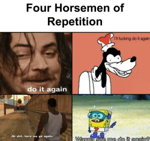 Do It Again, Fucking, and Shit: Four Horsemen of  Repetition  I'l fucking do it again  do it again  Ah shit, here we go again.  Wanna see me do it again? Again!