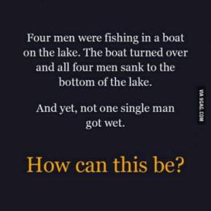 Put your mind to work: Four men were fishing in a boat  on the lake. The boat turned over  and all four men sank to the  bottom of the lake.  And yet, not one single man  got wet.  How can this be? Put your mind to work