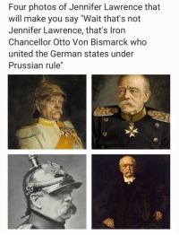 """Prestigious Prussian Memes?: Four photos of Jennifer Lawrence that  will make you say """"Wait that's not  Jennifer Lawrence, that's Iron  Chancellor Otto Von Bismarck who  united the German states under  Prussian rule"""" Prestigious Prussian Memes?"""
