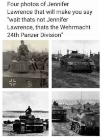 "Jennifer Lawrence, Tumblr, and Blog: Four photos of Jennifer  Lawrence that will make you say  ""wait thats not Jennifer  Lawrence, thats the Wehrmacht  24th Panzer Division""  131 memehumor:  Wait A Minute…"