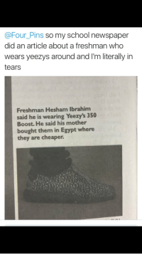 Blackpeopletwitter, School, and Shit: @Four_Pins so my school newspaper  did an article about a freshman who  wears yeezys around and I'm literally in  tears  Freshman Hesham Ibrahim  said he is wearing Yeezy's 350  Boost. He said his mother  bought them in Egypt where  they are cheaper. <p>Yeezus rolling in shit (via /r/BlackPeopleTwitter)</p>