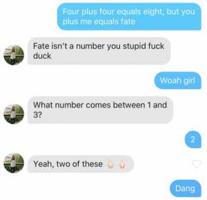 Totally caught my buddy off guard: Four plus four equals eight, but you  plus me equals fate  Fate isn't a number you stupid fuck  duck  Woah girl  What number comes between 1 and  3?  2  Yeah, two of these  Dang Totally caught my buddy off guard