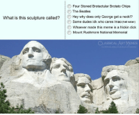 "Meme, The Beatles, and Beatles: Four Stoned Brotactular Brotato Chips  Hey why does only George get a neck!""?  Whoever made this meme is a frickin dick  The Beatles  What is this sculpture called?  Some dudes idk who cares Imao (hail satan)  Mount Rushmore National Memorial  CLASSICAL ARTMEMES  com/classicaartmemes"