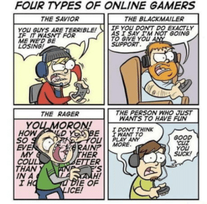 Which type are you?: FOUR TYPES OF ONLINE GAMERS  THE SAVIOR  THE BLACKMAILER  IF YOU DONT DO EXACTLY  YOU GLYS ARE TERRIBLE!  IF IT WASNT FOR  ME WED BE  LOSING!  AS 1 SAY I'M NOT GOING  TO GIVE YOU A  SLUPPORT  THE RAGER  THE PERSON WNHO JUST  WANTS TO HAVE FUN  YOU MORON!  HOW  So  EVE  I DONT THINK  I WANT TO  PLAY ANY  E  OU  AINP MORE  HER  GOOD  CUZ  YOU  SUCK!  .  : R  MY  COUL  THAN  IN A  I H  H!  E OF  ICE! Which type are you?