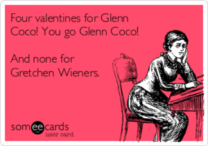 CoCo, You, and For: Four valentines for Glenn  Coco! You go Glenn Coco!  And none for  Gretchen Wieners.  샨적  somee cards  user card Four valentines for Glenn Coco! You go Glenn Coco! And none for ...