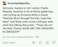 """Memes, 🤖, and Tiny: fourandahalfgiraffes  Seriously, married or not l reckon Charlie  Weasley would be a riot at family gatherings.  Just turning up, throwing Molly a casual  """"Wotcher Mum! Brought the kids, hope that  okay!"""" And Molly turns round confused, sees  what he's talking about and """"Those are not  'the kids' Charlie, thOSE ARE TINY DRAGONS  IN ONESIES!  Source: fourandahalfgiraffes #hp  9,267 notes ~Winglock"""