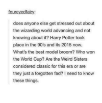 Harry Potter, Memes, and Weird: foureyedfairy  does anyone else get stressed out about  the wizarding world advancing and not  knowing about it? Harry Potter took  place in the 90's and its 2015 now.  What's the best model broom? Who won  the World Cup? Are the Weird Sisters  considered classic for this era or are  they just a forgotten fad? I need to know  these things.