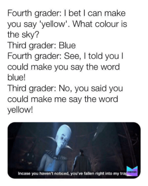 This is big brain time: Fourth grader: I bet I can make  you say 'yellow'. What colour is  the sky?  Third grader: Blue  Fourth grader: See, I told you I  could make you say the word  blue!  Third grader: No, you said you  could make me say the word  yellow!  Incase you haven't noticed, you've fallen right into my trap  MEMES This is big brain time