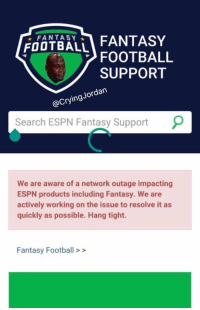 You had one job, ESPN... https://t.co/is5g29oaiZ: FOUTBALi FANTASY  FOOTBALL  SUPPORT  ordan  @CryingJ  Search ESPN Fantasy Support  9  We are aware of a network outage impacting  ESPN products including Fantasy. We are  actively working on the issue to resolve it as  quickly as possible. Hang tight.  Fantasy Football> > You had one job, ESPN... https://t.co/is5g29oaiZ