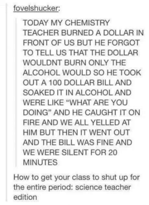 """Burning a $100 bill: fovelshucker:  TODAY MY CHEMISTRY  TEACHER BURNED A DOLLAR IN  FRONT OF US BUT HE FORGOT  TO TELL US THAT THE DOLLAR  WOULDNT BURN ONLY THE  ALCOHOL WOULD SO HE TOOK  OUT A 100 DOLLAR BILL AND  SOAKED IT IN ALCOHOL AND  WERE LIKE """"WHAT ARE YOU  DOING"""" AND HE CAUGHT IT ON  FIRE AND WE ALL YELLED AT  HIM BUT THEN IT WENT OUT  AND THE BILL WAS FINE AND  WE WERE SILENT FOR 20  MINUTES  How to get your class to shut up for  the entire period: science teacher  edition Burning a $100 bill"""