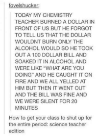 """Yo , Mr white: fovelshucker:  TODAY MY CHEMISTRY  TEACHER BURNEDADOLLARIN  FRONT OF US BUT HE FORGOT  TO TELL US THAT THE DOLLAR  WOULDNT BURN ONLY THE  ALCOHOL WOULD SO HE TOOK  OUT A 100 DOLLAR BILL AND  SOAKED IT IN ALCOHOL AND  WERE LIKE """"WHAT ARE YOU  DOING"""" AND HE CAUGHT IT ON  FIRE AND WE ALL YELLED AT  HIM BUT THEN IT WENT OUT  AND THE BILL WAS FINE AND  WE WERE SILENT FOR 20  MINUTES  How to get your class to shut up for  the entire period: science teacher  edition Yo , Mr white"""