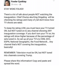 Espn, Food Network, and Memes: Fowler Cynthiay  29 mins  STAY WOKE FOLKS!!  There's a lot of talk about people NOT watching the  inauguration. Chief Chump aka King Dingaling will be  checking his ratings and many of y'all don't know how  TV shows are rated  To keep his rating LOW, you must have your TV turned  ON, but NOT tuned on to any channel showing ANY  inauguration coverage. If you dont turn your TV on, his  ratings will show higher because of the percentage of  sets tuned in. So set up all your TV's to HSN, QVC,  ESPN, National Geographic, the Food Network... Any  channel that's NOT covering the inauguration,  basically!  REMEMBER: Television must be ON, but NOT tuned  into channels covering Trump.  Please share this information! Copy and paste and  spread the word. :) yes this is petty but I am petty so