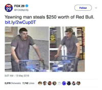 Red Bull, Irl, and Me IRL: FOX  29  FOX 29  @FOX29philly  Follow  Yawning man steals $250 worth of Red Bull  bit.ly/2wCupOT  9:27 AM 13 May 2018  2,378 Retweets 7,742 Likes me irl