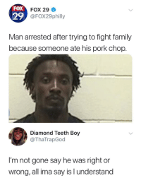 "Family, Memes, and Diamond: FOX  29  FOX 29  FOX29philly  Man arrested after trying to fight family  because someone ate his pork chop.  Diamond Teeth Boy  @ThaTrapGod  I'm not gone say he was right or  wrong, all ima say is l understand <p>No he right via /r/memes <a href=""https://ift.tt/2LSueSA"">https://ift.tt/2LSueSA</a></p>"