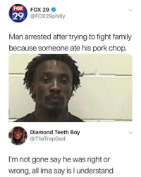 Dank, Family, and Diamond: FOX  29  FOX 29  @FOX29philly  Man arrested after trying to fight family  because someone ate his pork chop.  Diamond Teeth Boy  @ThaTrapGod  I'm not gone say he was right or  wrong, all ima say is l understand