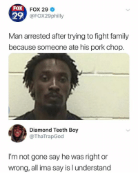 Family, Diamond, and Humans of Tumblr: FOX  29  FOX 29  @FOX29philly  Man arrested after trying to fight family  because someone ate his pork chop.  Diamond Teeth Boy  @ThaTrapGod  I'm not gone say he was right or  wrong, all ima say is l understand