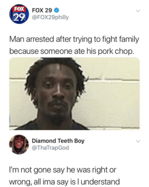 Family, Tumblr, and Blog: FOX  29  FOX 29  FOX29philly  Man arrested after trying to fight family  because someone ate his pork chop.  Diamond Teeth Boy  @ThaTrapGod  I'm not gone say he was right or  wrong, all ima say is l understand memecage:No he right