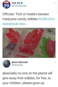 Candy, Children, and Dad: FOX  29  Officials: Trick or treaters beware  marijuana candy, edibles fox29.com/  news/local-new  FOX 29  @FOX29philly  DANK  ghoul dad julia  @okayjulia  absolutely no one on the planet will  give away their edibles, for free, to  your children. please grow up Grow up! https://t.co/UQK0bVj1J4