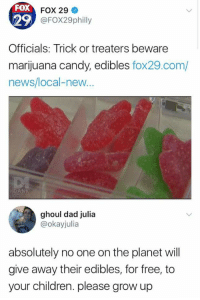 Candy, Children, and Dad: FOX  29  Officials: Trick or treaters beware  marijuana candy, edibles fox29.com/  news/local-new  FOX 29  @FOX29philly  ghoul dad julia  @okayjulia  absolutely no one on the planet will  give away their edibles, for free, to  your children. please grow up Silly Fox