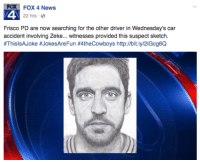 Nfl, Providence, and Wednesday: FOX 4 News  A 22 hrs.  Frisco PD are now searching for the other driver in Wednesday's car  accident involving Zeke... witnesses provided this suspect sketch  #ThisISAJoke #JokesAreFun #4theCowboys http://bit.ly/2iGcg6Q Well done, Fox 4 News