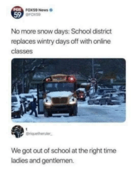 News, School, and Snow: FOX  59  FOX 59 News  @FOX59  No more snow days: School district  replaces wintry days off with online  classes  eriquetheruler.  We got out of school at the right time  ladies and gentlemen. Ladies and gentleman