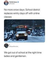 News, Obama, and School: FOX  59  FOX59 News  @FOX59  No more snow days: School district  replaces wintry days off with online  classes  STOP  @riquetheruler  We got out of school at the right time  ladies and gentlemen. Kids still go to school in 2018? Fuckin Obama at it again