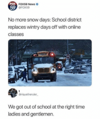 Dank, News, and School: FOX  59  FOX59 News  @FOX59  No more snow days: School district  replaces wintry days off with online  classes  @riquetheruler  We got out of school at the right time  ladies and gentlemen