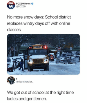 Dank, Memes, and News: FOX  59  FOX59 News  @FOX59  No more snow days: School district  replaces wintry days off with online  classes  ENTER  STOP  @riquetheruler  We got out of school at the right time  ladies and gentlemen Imagine not being able to play in the snow by Trollalola MORE MEMES